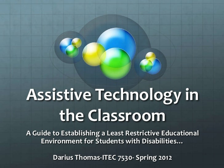 Assistive Technology in    the ClassroomA Guide to Establishing a Least Restrictive Educational    Environment for Student...