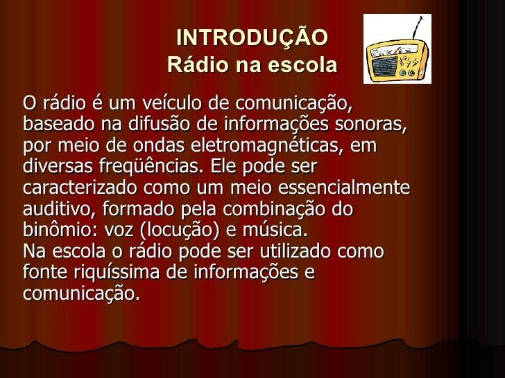 INTRODUÇÃO Rádio na escola O rádio é um veículo de comunicação, baseado na difusão de informações sonoras, por meio de ond...