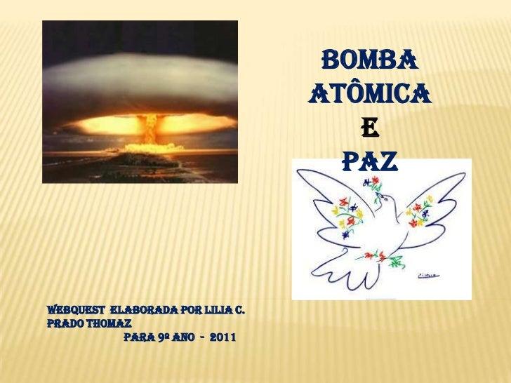 Bomba atômica<br />e<br />Paz<br />webquest  elaborada por Lilia C. Prado Thomaz<br />                          para 9º an...