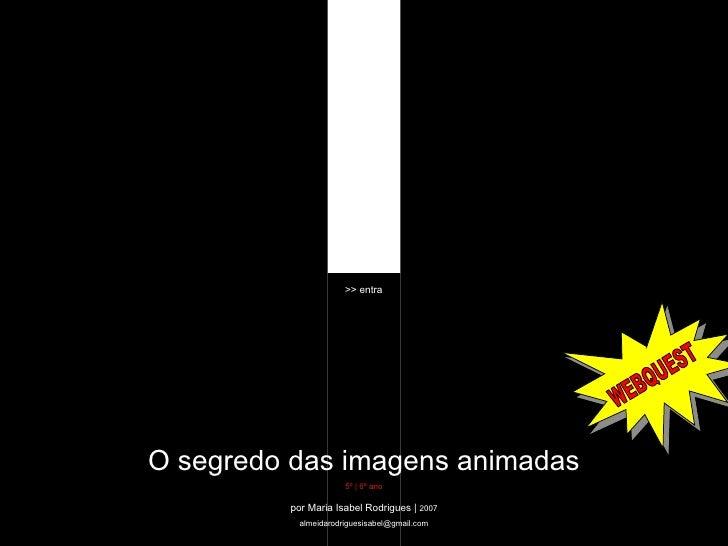 O segredo das imagens animadas 5º | 6º ano WEBQUEST por Maria Isabel Rodrigues |  2007 [email_address] >> entra