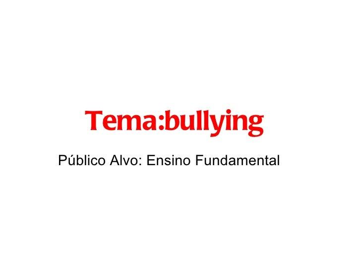 Tema:bullyingPúblico Alvo: Ensino Fundamental