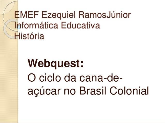 EMEF Ezequiel RamosJúnior  Informática Educativa  História  Webquest:  O ciclo da cana-de-açúcar  no Brasil Colonial