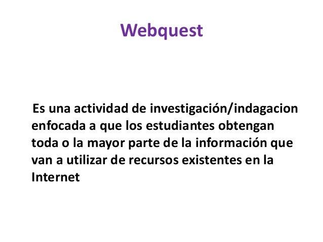 Webquest Es una actividad de investigación/indagacion enfocada a que los estudiantes obtengan toda o la mayor parte de la ...
