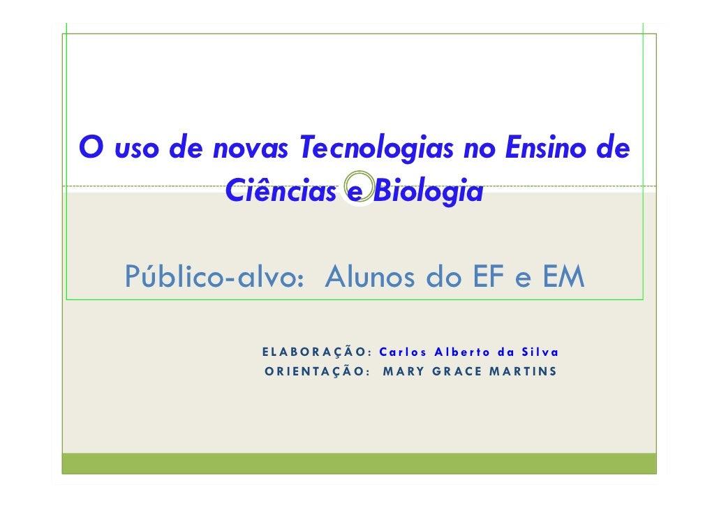 O uso de novas Tecnologias no Ensino de           Ciências e Biologia     Público-alvo: Alunos do EF e EM             ELAB...