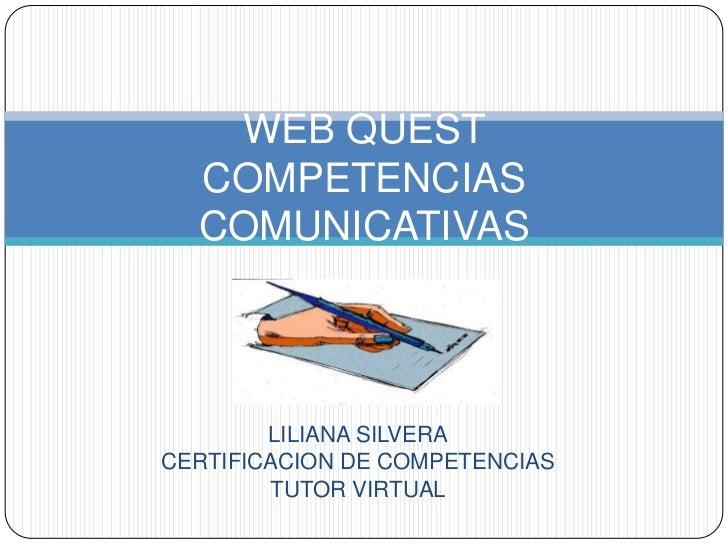 WEB QUEST  COMPETENCIAS  COMUNICATIVAS        LILIANA SILVERACERTIFICACION DE COMPETENCIAS        TUTOR VIRTUAL