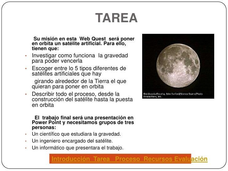 TAREA      Su misión en esta Web Quest será poner     en orbita un satélite artificial. Para ello,     tienen que: • Inves...