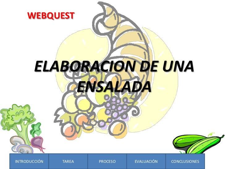 WEBQUEST        ELABORACION DE UNA             ENSALADAINTRODUCCIÓN   TAREA   PROCESO   EVALUACIÓN   CONCLUSIONES