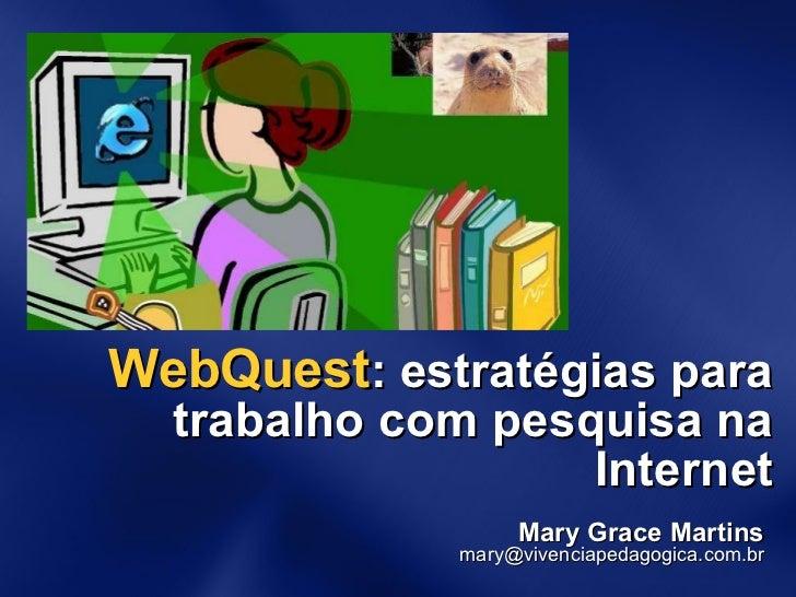 WebQuest : estratégias para trabalho com pesquisa na Internet Mary Grace Martins [email_address]