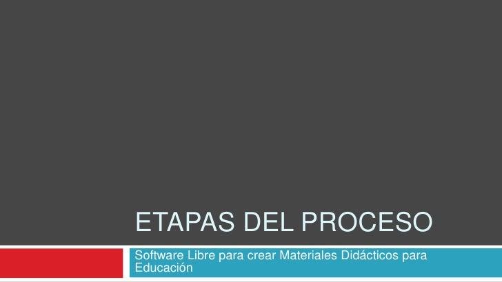 Etapas del Proceso<br />Software Libre para crear Materiales Didácticos para Educación<br />