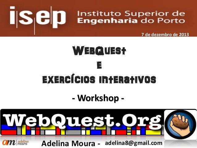 7 de dezembro de 2013  WebQuest e exercícios interativos - Workshop -  Adelina Moura -  adelina8@gmail.com