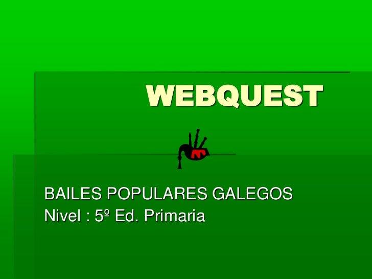WEBQUEST<br />BAILES POPULARES GALEGOS<br />Nivel : 5º Ed. Primaria             <br />