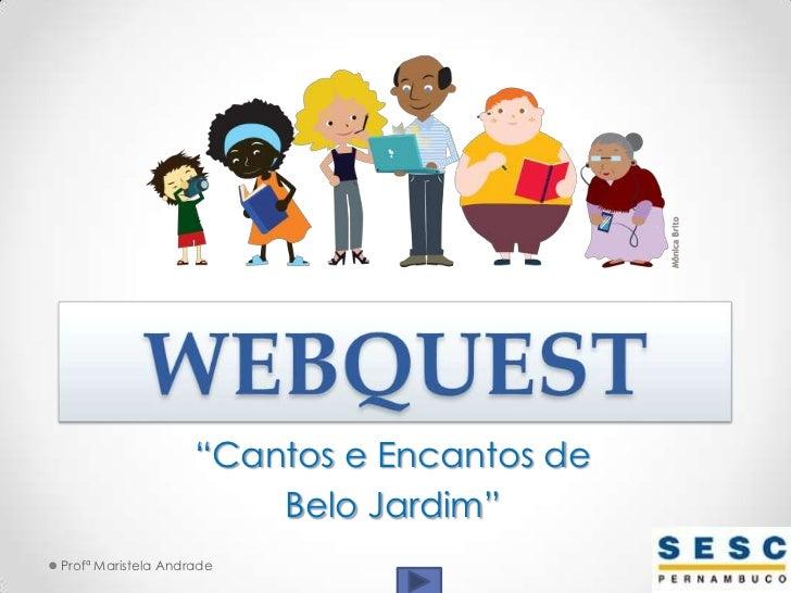 """WEBQUEST<br />""""Cantos e Encantos de <br />Belo Jardim""""<br />Profª Maristela Andrade<br />"""