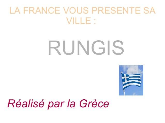 LA FRANCE VOUS PRESENTE SA VILLE : RUNGIS Réalisé par la Grèce