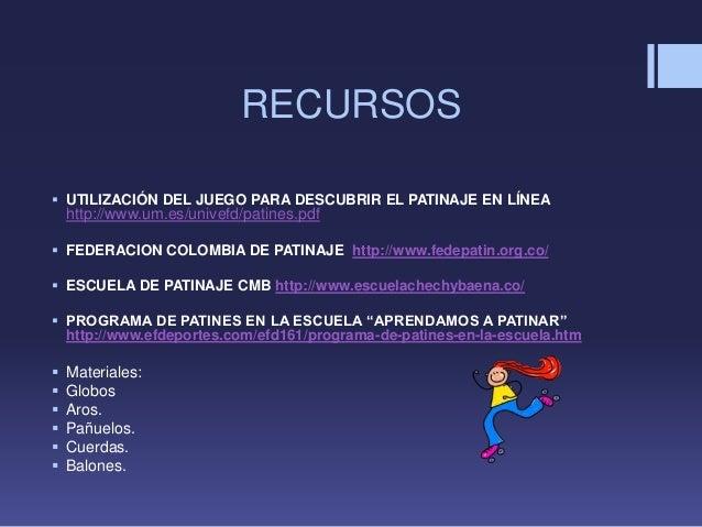 RECURSOS UTILIZACIÓN DEL JUEGO PARA DESCUBRIR EL PATINAJE EN LÍNEAhttp://www.um.es/univefd/patines.pdf FEDERACION COLOMB...