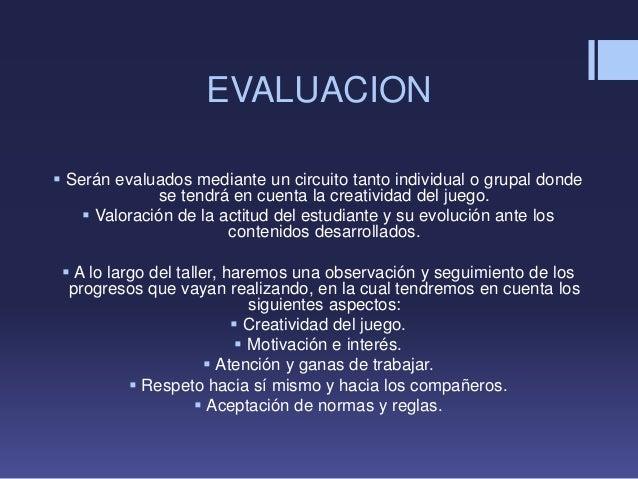 EVALUACION Serán evaluados mediante un circuito tanto individual o grupal dondese tendrá en cuenta la creatividad del jue...