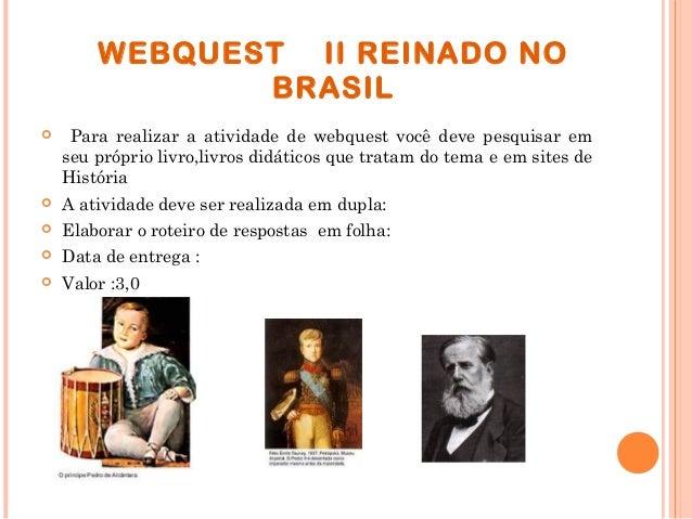 WEBQUEST II REINADO NO BRASIL  Para realizar a atividade de webquest você deve pesquisar em seu próprio livro,livros didá...