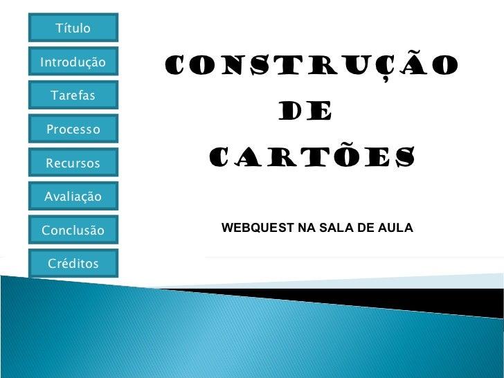 CONSTRUÇÃO  DE  CARTÕES WEBQUEST NA SALA DE AULA Título Introdução Tarefas Processo Avaliação Conclusão Créditos Recursos