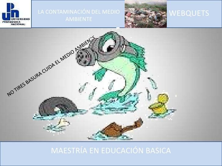 LA CONTAMINACIÓN DEL MEDIO AMBIENTE<br />WEBQUETS<br />NO TIRES BASURA CUIDA EL MEDIO AMBIENTE<br />MAESTRÍA EN EDUCACIÓN ...