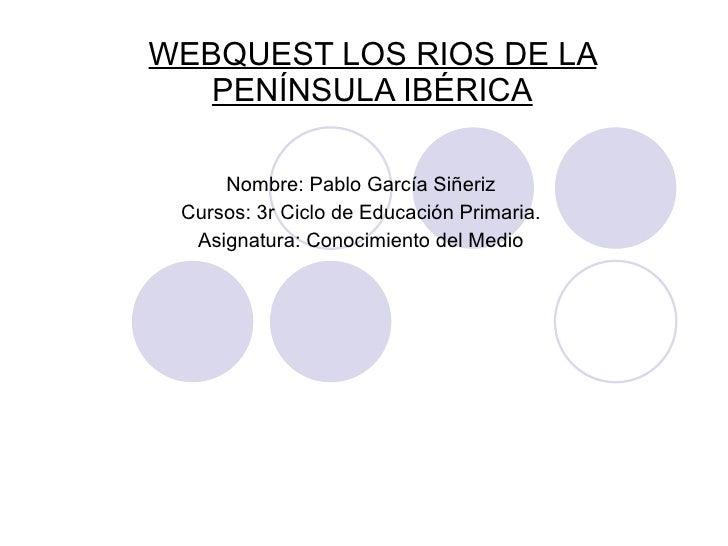 WEBQUEST LOS RIOS DE LA PENÍNSULA IBÉRICA Nombre: Pablo García Siñeriz Cursos: 3r Ciclo de Educación Primaria. Asignatura:...