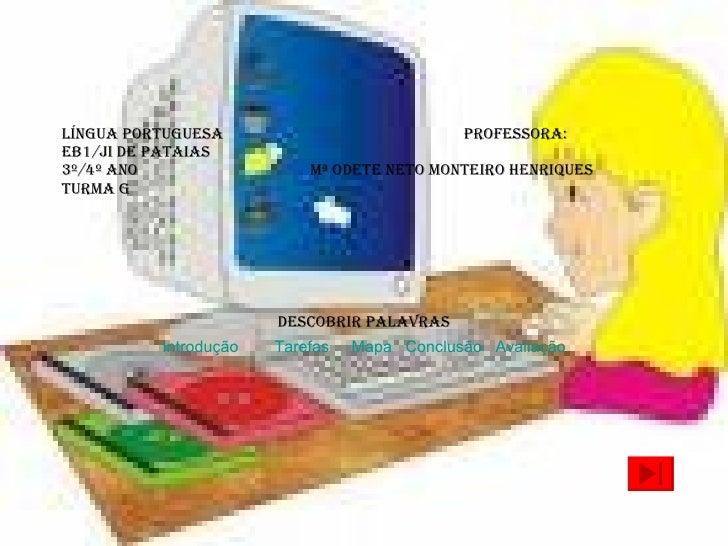 Língua Portuguesa  Professora: EB1/JI de Pataias 3º/4º ano  Mª Odete Neto Monteiro Henriques Turma G   Descobrir palavras ...