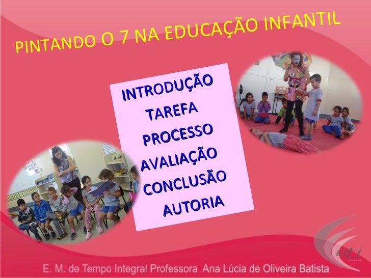 PINTANDO  O 7 NA EDUCAÇÃO INFANTIL INTRODUÇÃO   TAREFA    PROCESSO   AVALIAÇÃO   CONCLUSÃO   AUTORIA