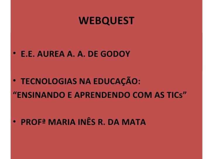 """WEBQUEST                       • E.E.AUREAA.A.DEGODOY• TECNOLOGIASNAEDUCAÇÃO:""""ENSINANDOEAPRENDENDOCOMASTICs""""..."""
