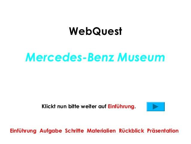 WebQuest     Mercedes-Benz Museum           Klickt nun bitte weiter auf Einführung.Einführung Aufgabe Schritte Materialien...