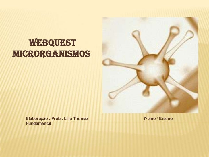 Webquest<br />MicRORGANISMOS<br />Elaboração : Profa. Lilia Thomaz                                                 7º ano ...