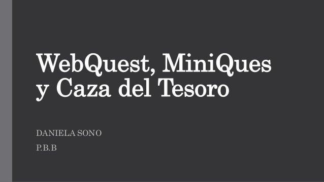 WebQuest, MiniQues y Caza del Tesoro DANIELA SONO P.B.B