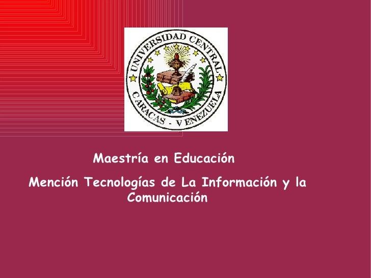 Mención Tecnologías de La Información y la Comunicación Maestría en Educación