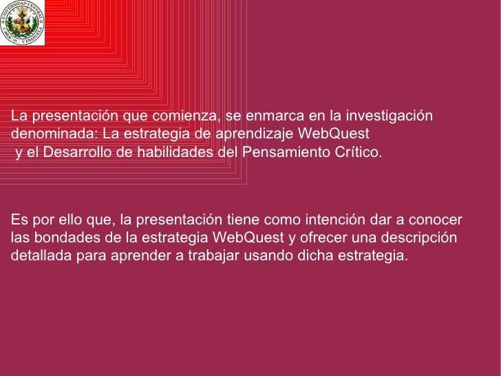 Es por ello que, la presentación tiene como intención dar a conocer las bondades de la estrategia WebQuest y ofrecer una d...