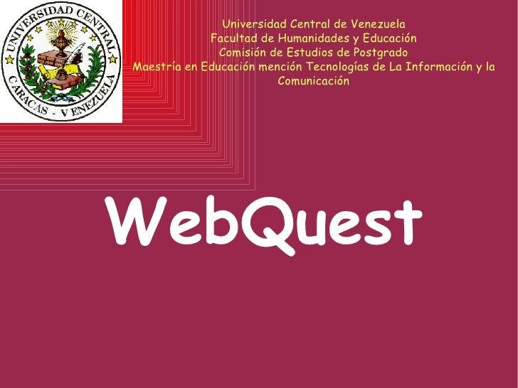 WebQuest Universidad Central de Venezuela Facultad de Humanidades y Educación Comisión de Estudios de Postgrado Maestría e...