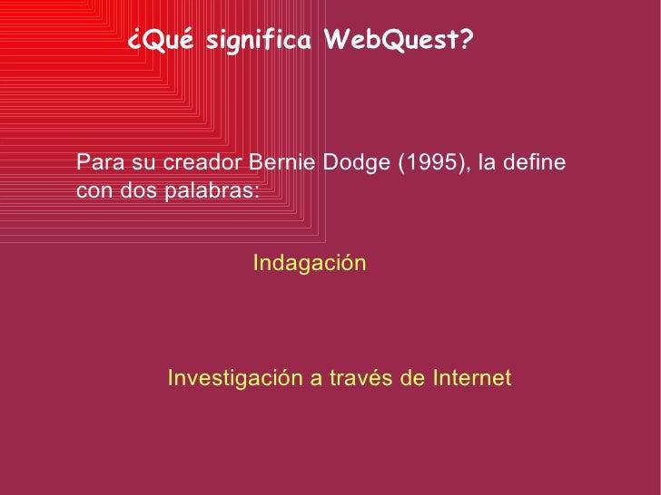 ¿Qué significa WebQuest? Indagación Investigación a través de Internet Para su creador Bernie Dodge (1995), la define  con...