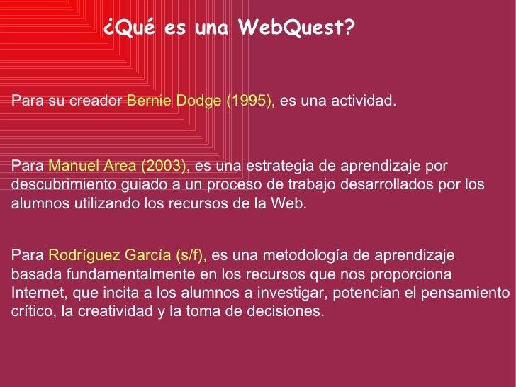 ¿Qué es una WebQuest? Para  Manuel Area (2003),  es una estrategia de aprendizaje por descubrimiento guiado a un proceso d...
