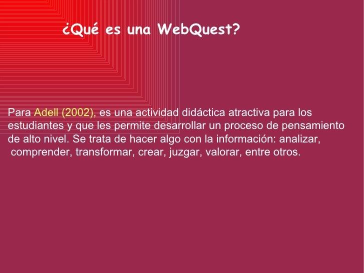 ¿Qué es una WebQuest? Para  Adell (2002),  es una actividad didáctica atractiva para los estudiantes y que les permite des...