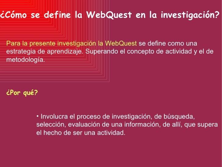 ¿Cómo se define la WebQuest en la investigación? Para la presente investigación la WebQuest   se define como una estrategi...
