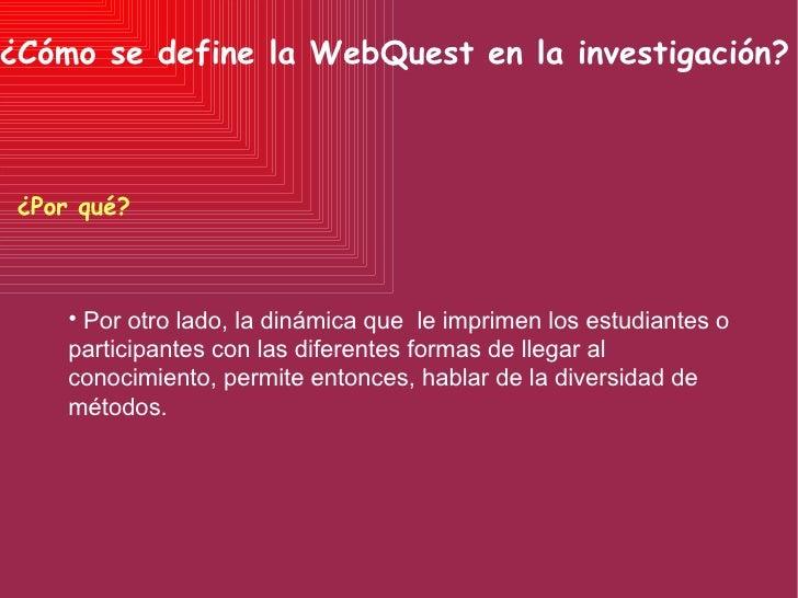 ¿Cómo se define la WebQuest en la investigación? ¿Por qué? <ul><li>Por otro lado, la dinámica que  le imprimen los estudia...