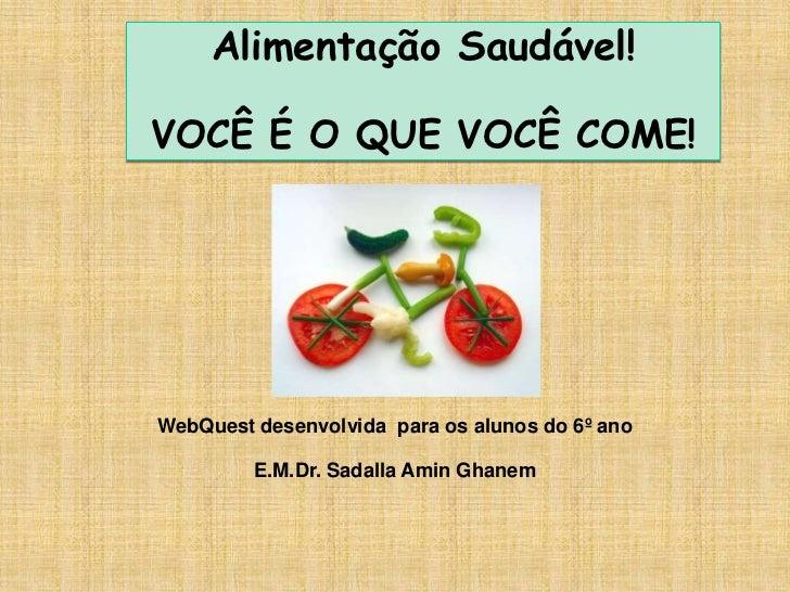 Alimentação Saudável!VOCÊ É O QUE VOCÊ COME!WebQuest desenvolvida para os alunos do 6º ano         E.M.Dr. Sadalla Amin Gh...