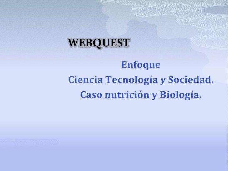 WEBQUEST<br />Enfoque<br />CienciaTecnología y Sociedad. <br />Casonutrición y Biología.<br />