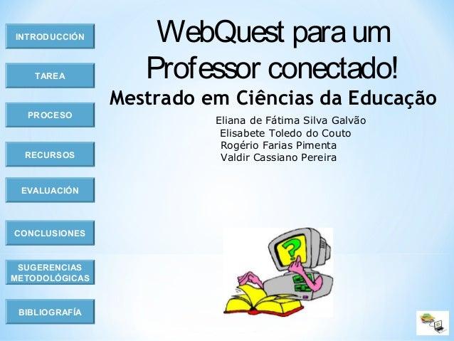 INTRODUCCIÓN TAREA PROCESO RECURSOS EVALUACIÓN CONCLUSIONES BIBLIOGRAFÍA SUGERENCIAS METODOLÓGICAS WebQuest paraum Profess...