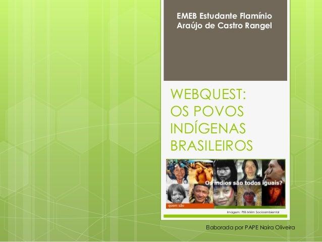 WEBQUEST: OS POVOS INDÍGENAS BRASILEIROS Imagem: PIB Mirim Socioambiental Elaborada por PAPE Naíra Oliveira EMEB Estudante...