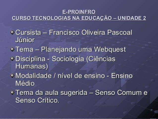 E-PROINFROCURSO TECNOLOGIAS NA EDUCAÇÃO – UNIDADE 2 Cursista – Francisco Oliveira Pascoal Júnior Tema – Planejando uma Web...