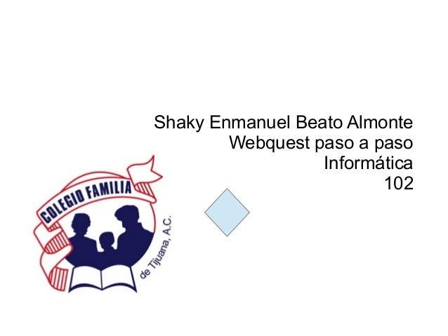 Shaky Enmanuel Beato Almonte        Webquest paso a paso                  Informática                         102