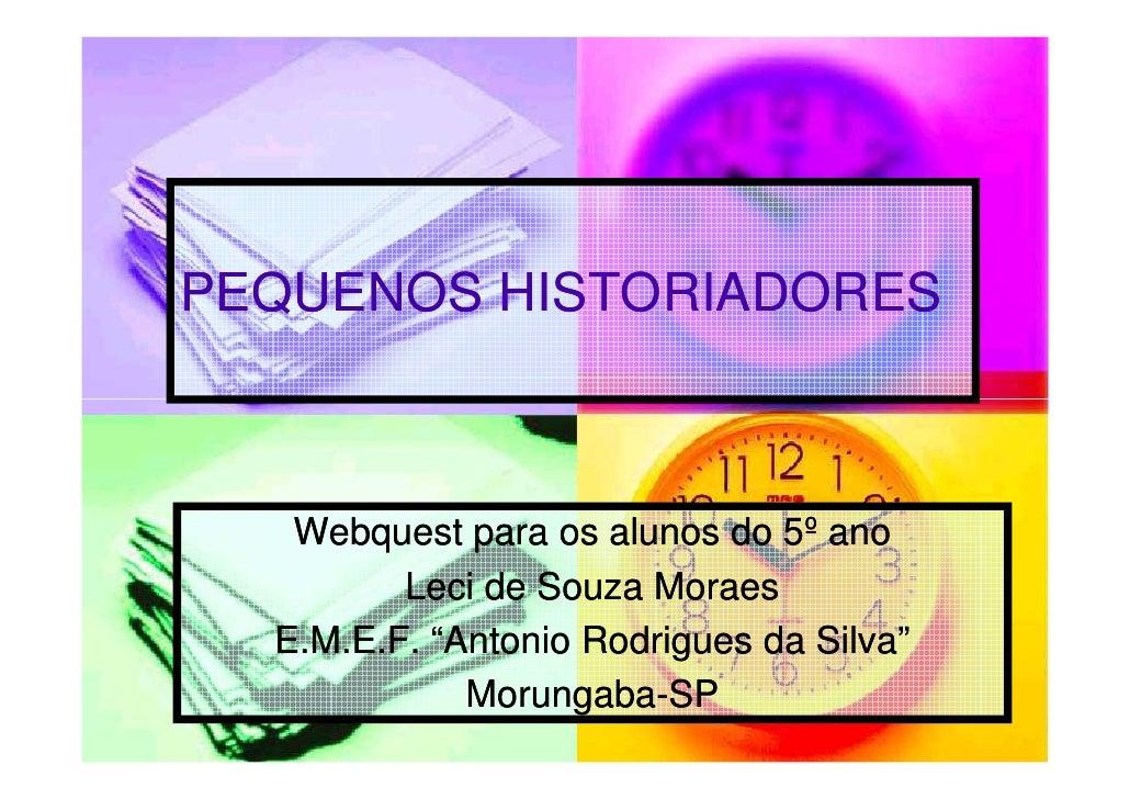 """PEQUENOS HISTORIADORES       Webquest para os alunos do 5º ano          Leci de Souza Moraes   E.M.E.F. """"Antonio Rodrigues..."""