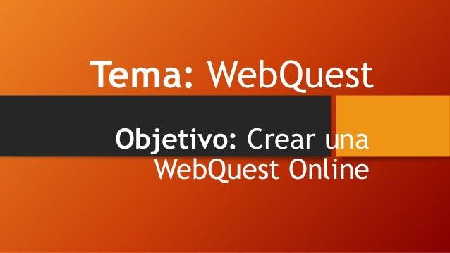 Tema: WebQuest Objetivo: Crear una WebQuest Online