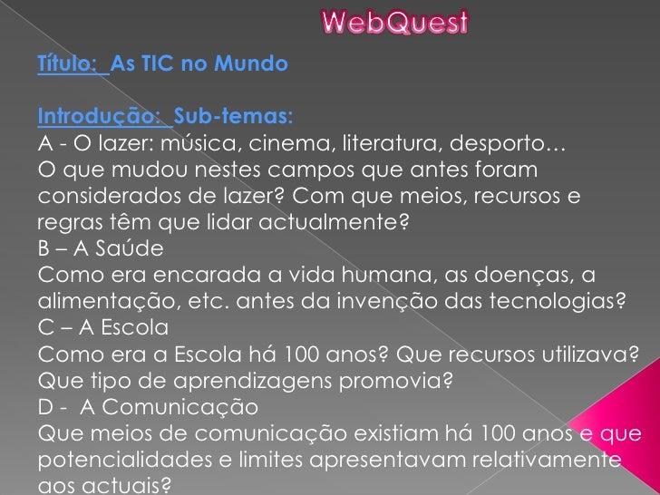 WebQuest<br />Título:  As TIC no Mundo<br />Introdução:  Sub-temas: <br />A - O lazer: música, cinema, literatura, desport...