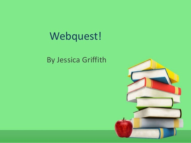 Webquest!By Jessica Griffith