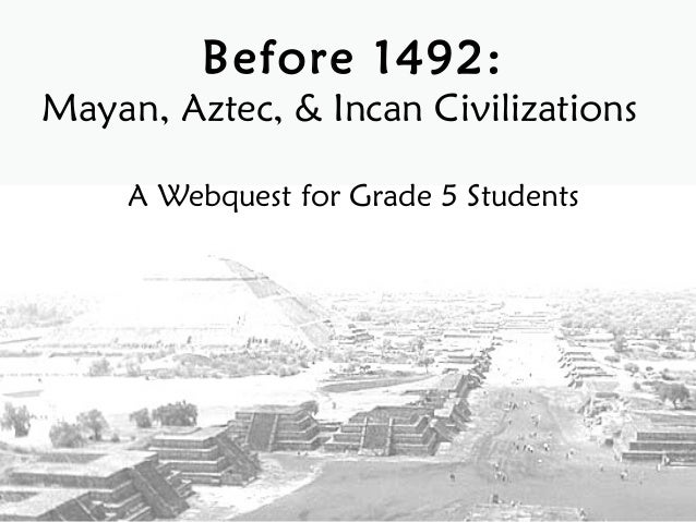 Before 1492:Mayan, Aztec, & Incan Civilizations     A Webquest for Grade 5 Students