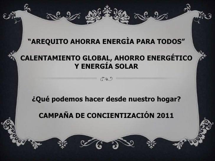"""""""AREQUITO AHORRA ENERGÌA PARA TODOS""""CALENTAMIENTO GLOBAL, AHORRO ENERGÉTICO            Y ENERGÍA SOLAR  ¿Qué podemos hacer..."""