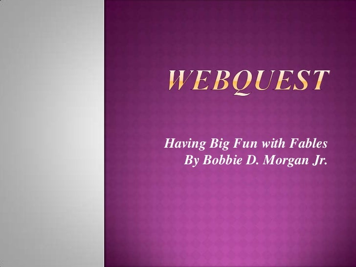 Webquest<br />Having Big Fun withFables<br />By Bobbie D. Morgan Jr.<br />